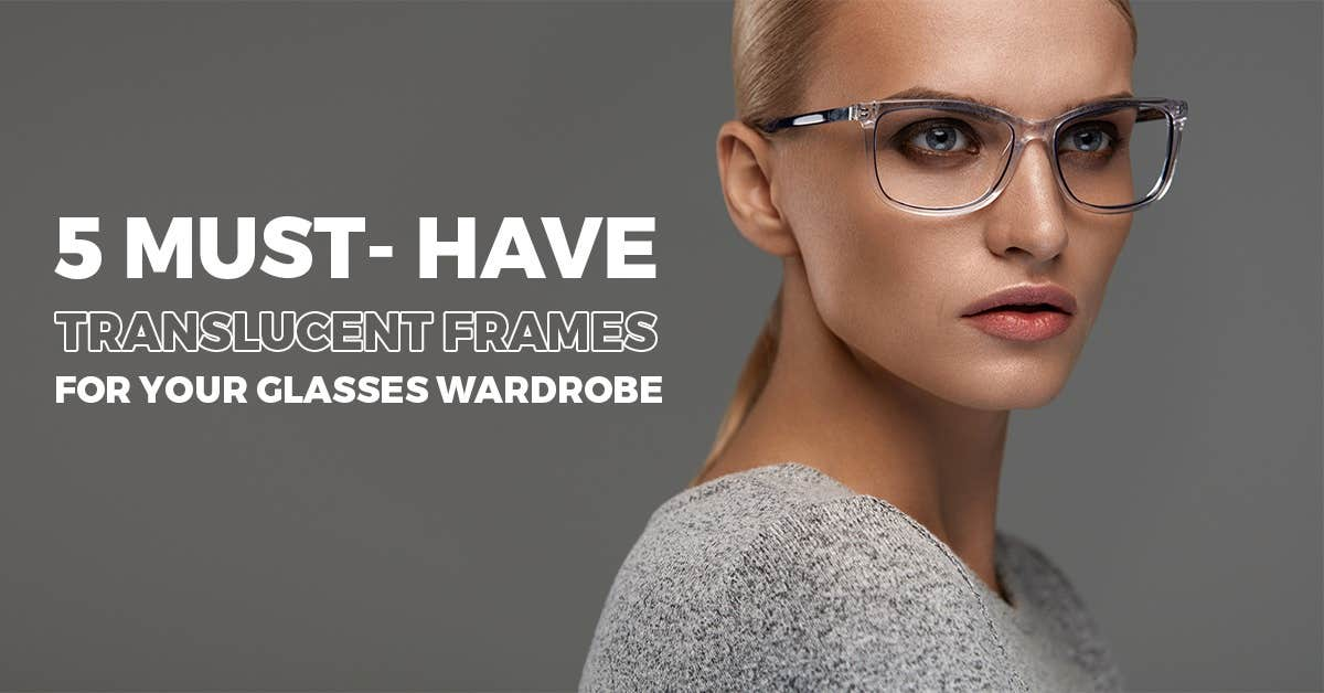 5 Must-Have Translucent Frames For Your Glasses Wardrobe