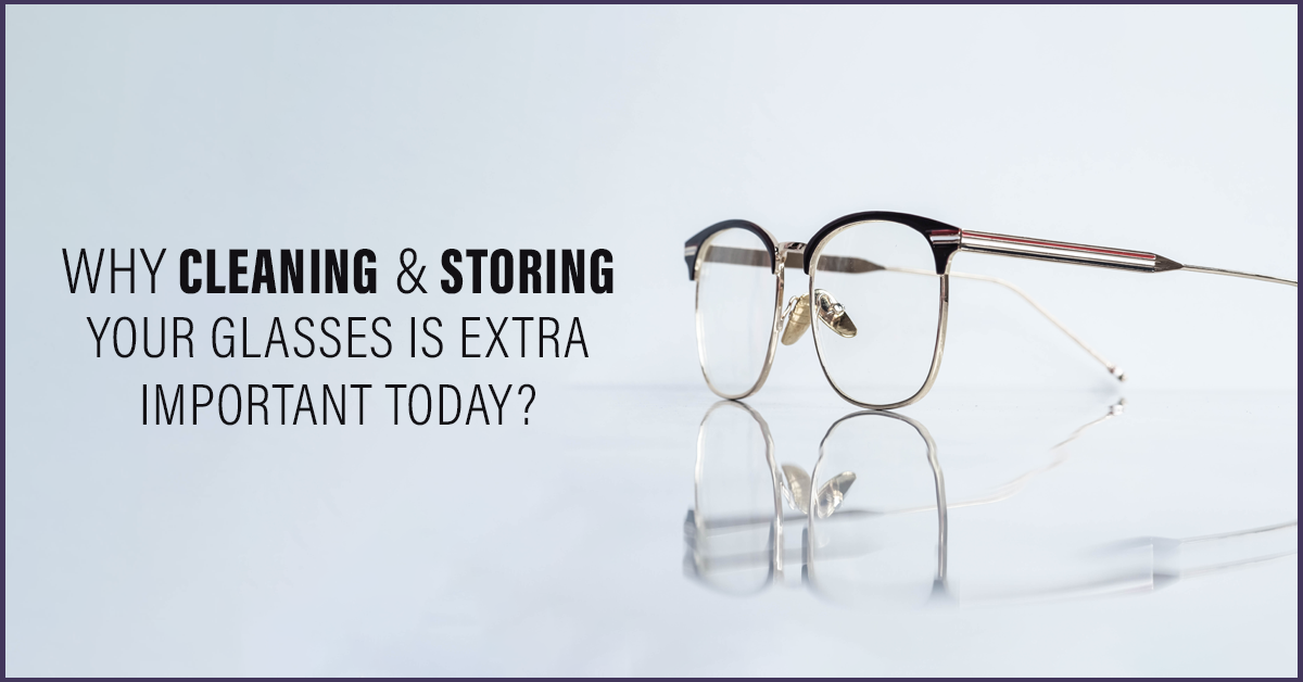 Why Cleaning & Storing Your Glasses Is Extra Important Today?
