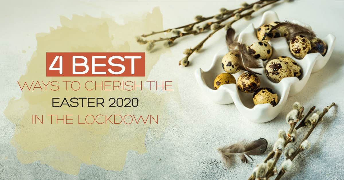 4 Best Ways To Cherish The Easter 2020 In The LockDown