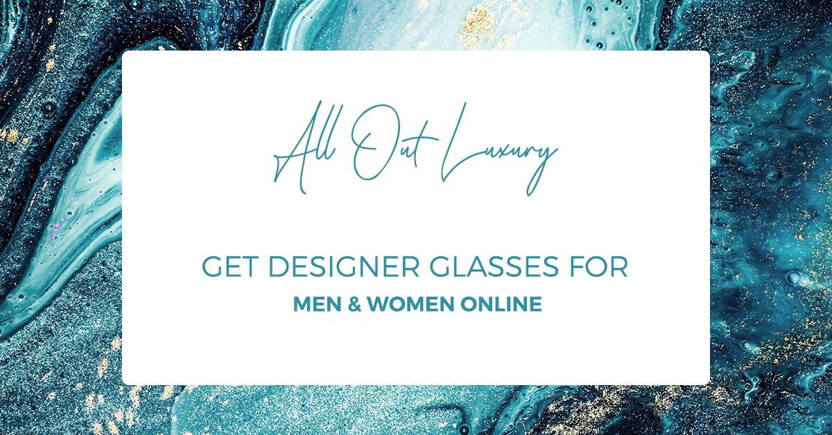 All Out Luxury: Get Designer Glasses For Men & Women Online