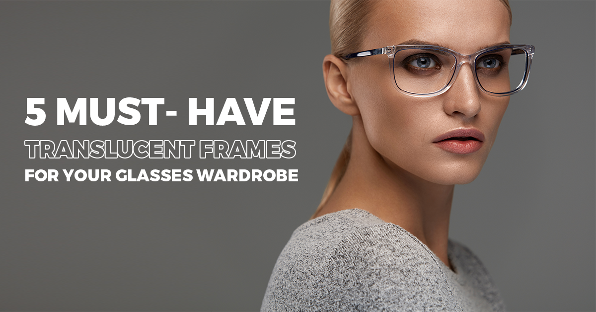 5 Must- Have Translucent Frames For Your Glasses Wardrobe