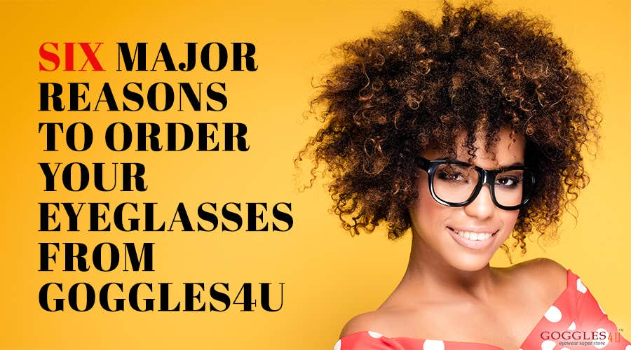6 Major Reasons To Order Your EyeGlasses From Goggles4U